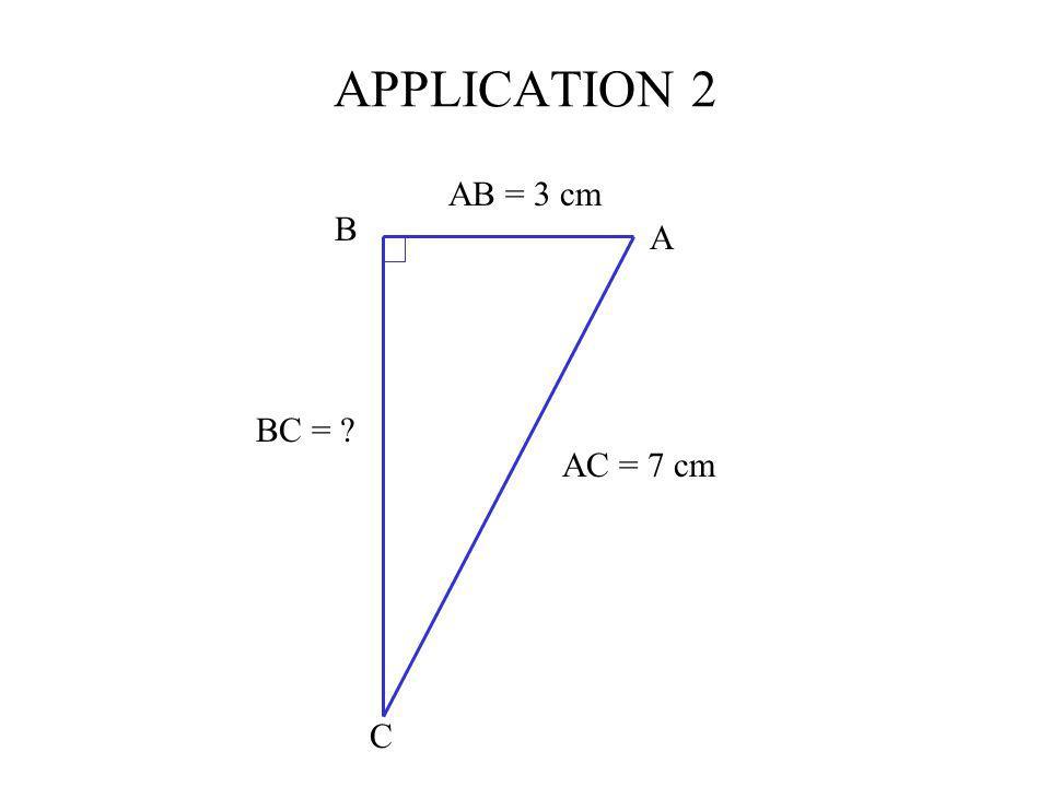 APPLICATION 2 AB = 3 cm AC = 7 cm BC = ? A B C