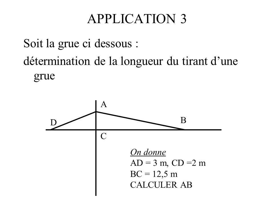 APPLICATION 3 Soit la grue ci dessous : détermination de la longueur du tirant dune grue C A B D On donne AD = 3 m, CD =2 m BC = 12,5 m CALCULER AB