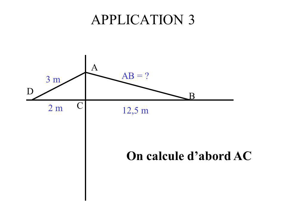 APPLICATION 3 C A B D 3 m 2 m 12,5 m AB = ? On calcule dabord AC