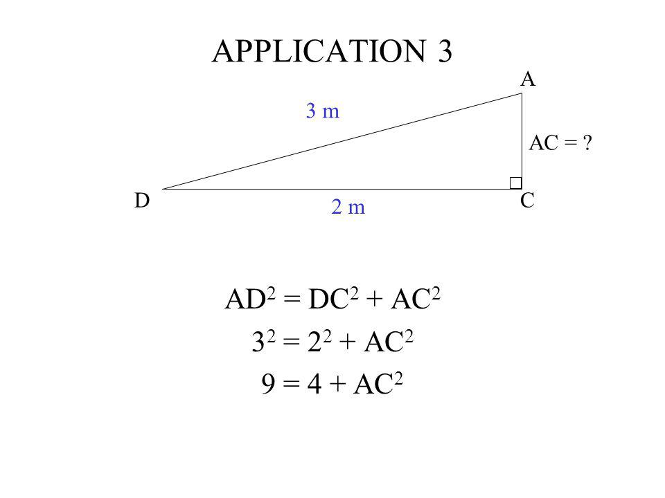 C A D 3 m 2 m AC = ? APPLICATION 3 AD 2 = DC 2 + AC 2 3 2 = 2 2 + AC 2 9 = 4 + AC 2