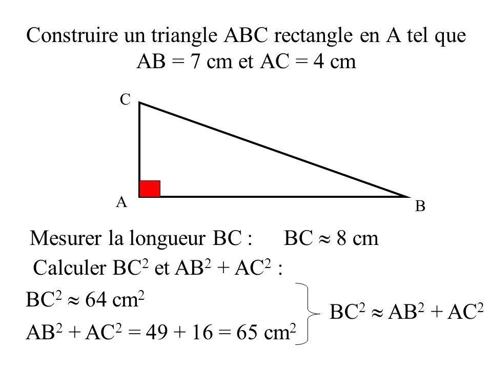 Construire un triangle ABC rectangle en A tel que AB = 7 cm et AC = 4 cm Mesurer la longueur BC :BC 8 cm Calculer BC 2 et AB 2 + AC 2 : BC 2 64 cm 2 AB 2 + AC 2 = 49 + 16 = 65 cm 2 BC 2 AB 2 + AC 2 C A B