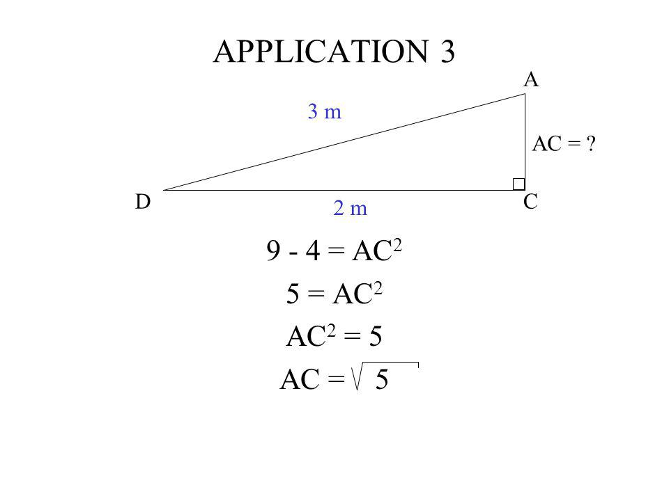 C A D 3 m 2 m AC = ? APPLICATION 3 9 - 4 = AC 2 5 = AC 2 AC 2 = 5 AC = 5