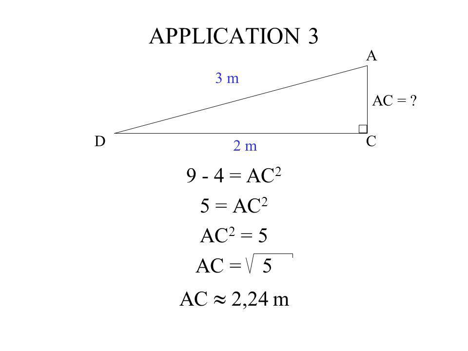 C A D 3 m 2 m AC = ? APPLICATION 3 9 - 4 = AC 2 5 = AC 2 AC 2 = 5 AC = 5 AC 2,24 m