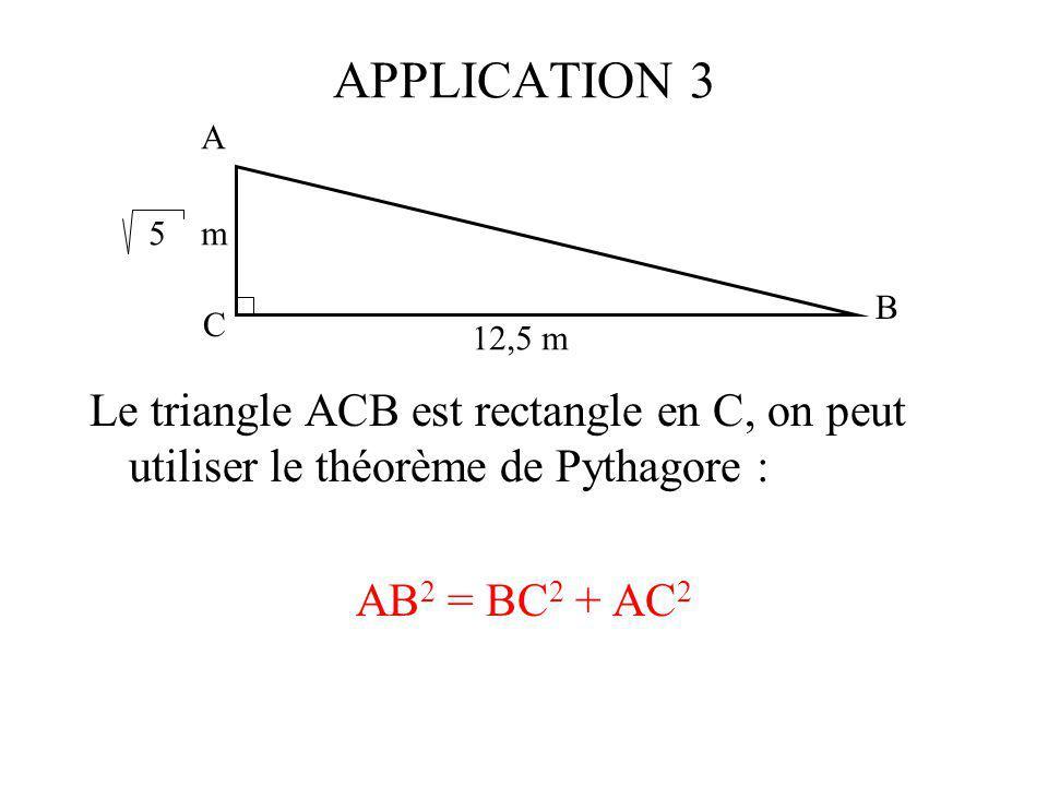 APPLICATION 3 Le triangle ACB est rectangle en C, on peut utiliser le théorème de Pythagore : AB 2 = BC 2 + AC 2 A C B 5 m 12,5 m