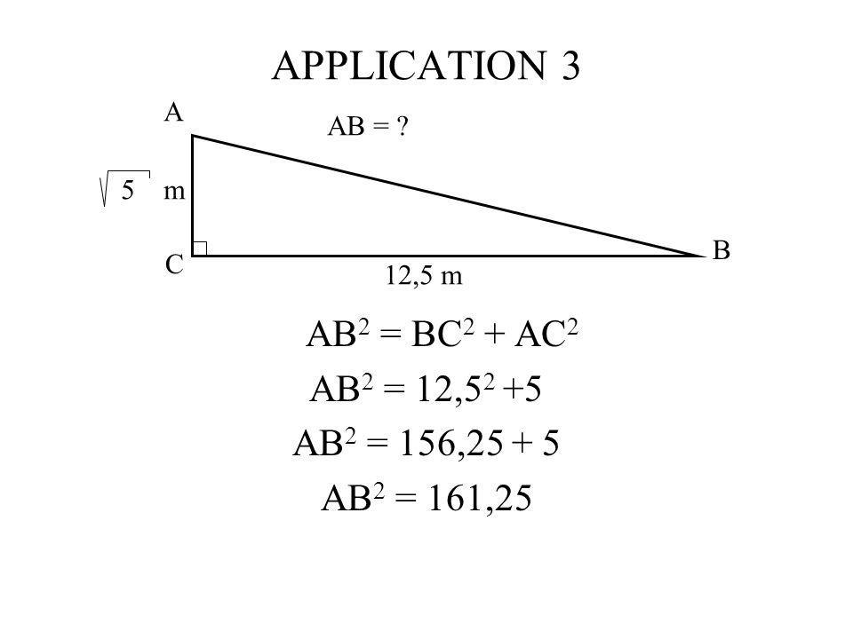 APPLICATION 3 AB 2 = BC 2 + AC 2 AB 2 = 12,5 2 +5 AB 2 = 156,25 + 5 AB 2 = 161,25 A C B 5 m 12,5 m AB = ?