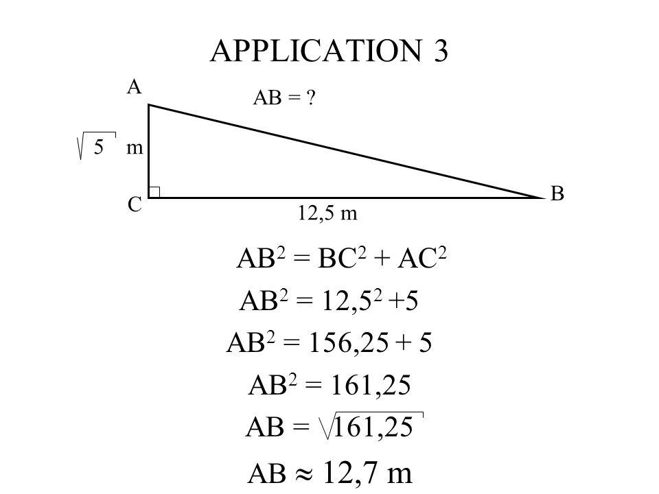 APPLICATION 3 AB 2 = BC 2 + AC 2 AB 2 = 12,5 2 +5 AB 2 = 156,25 + 5 AB 2 = 161,25 AB = 161,25 AB 12,7 m A C B 5 m 12,5 m AB = ?