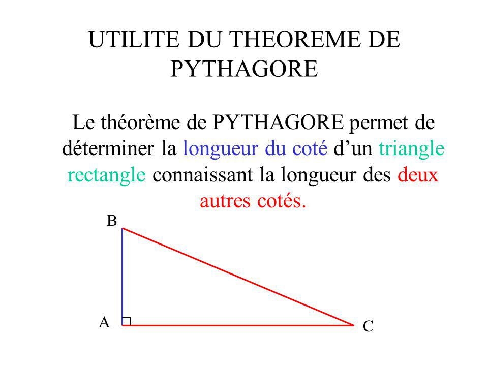 UTILITE DU THEOREME DE PYTHAGORE Exemple : soit le triangle ABC rectangle en A, si je connais les longueurs AC et BC, je vais pouvoir déterminer la longueur AB.