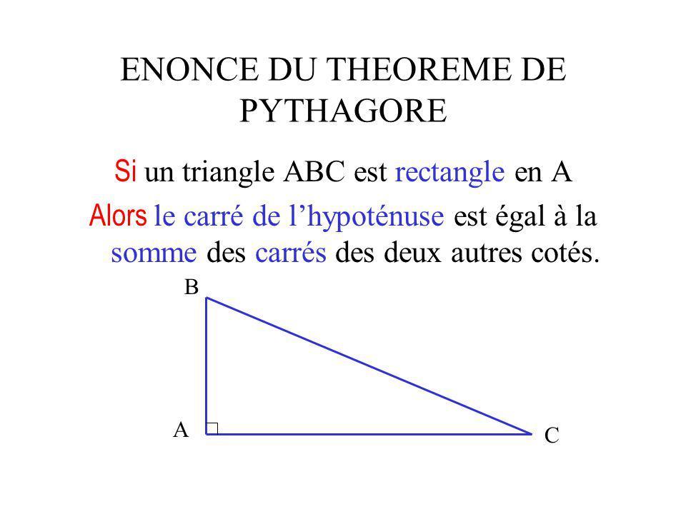 ENONCE DU THEOREME DE PYTHAGORE Si un triangle ABC est rectangle en A Alors le carré de lhypoténuse est égal à la somme des carrés des deux autres cotés.