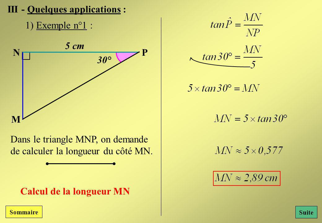 III - Quelques applications : N M P 5 cm 30° Dans le triangle MNP, on demande de calculer la longueur du côté MN.
