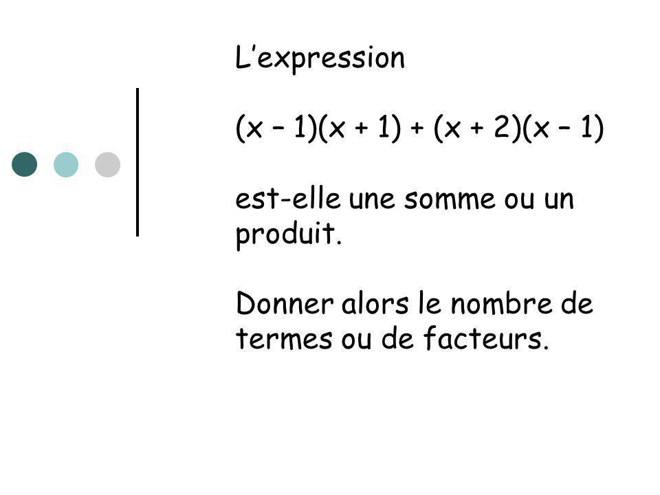 Lexpression (x – 1)(x + 1) + (x + 2)(x – 1) est-elle une somme ou un produit. Donner alors le nombre de termes ou de facteurs.
