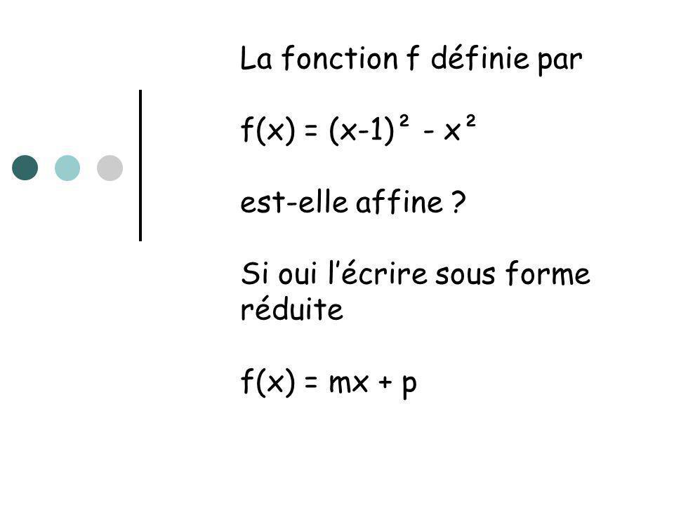 La fonction f définie par f(x) = (x-1)² - x² est-elle affine ? Si oui lécrire sous forme réduite f(x) = mx + p