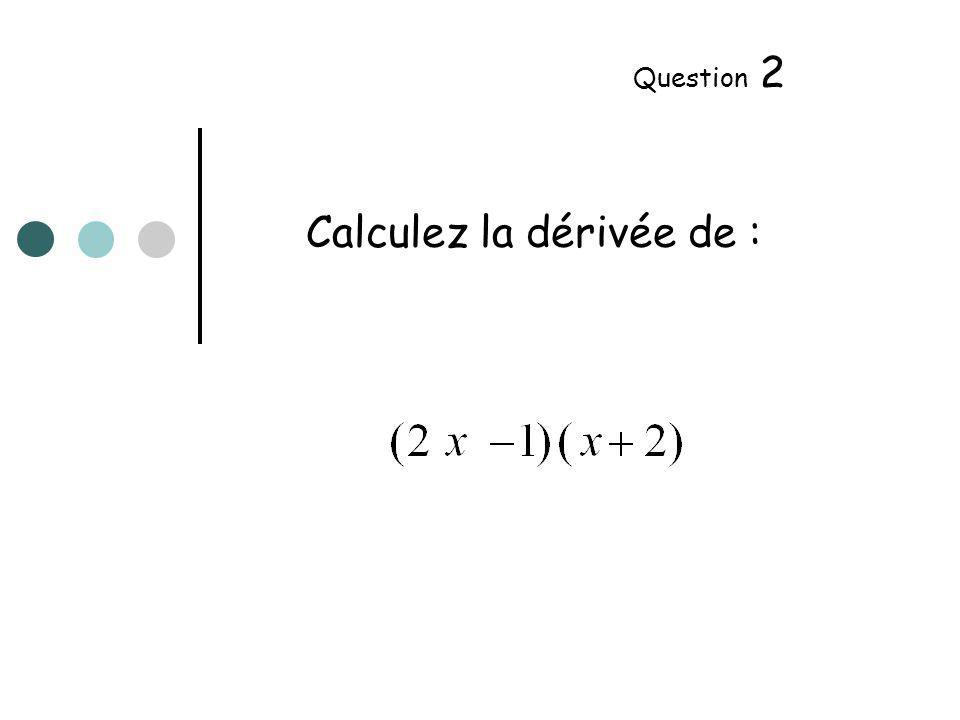 Calculez la dérivée de : Question 3
