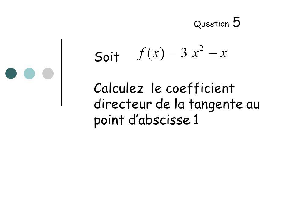 Soit Calculez le coefficient directeur de la tangente au point dabscisse 1 Question 5