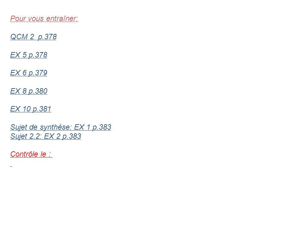 Pour vous entraîner: QCM 2 p.378 EX 5 p.378 EX 6 p.379 EX 8 p.380 EX 10 p.381 Sujet de synthèse: EX 1 p.383 Sujet 2.2: EX 2 p.383 Contrôle le :