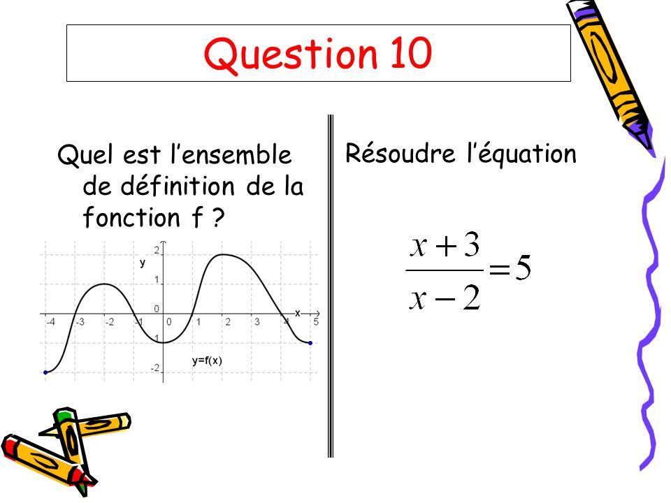 Question 10 Quel est lensemble de définition de la fonction f ? Résoudre léquation