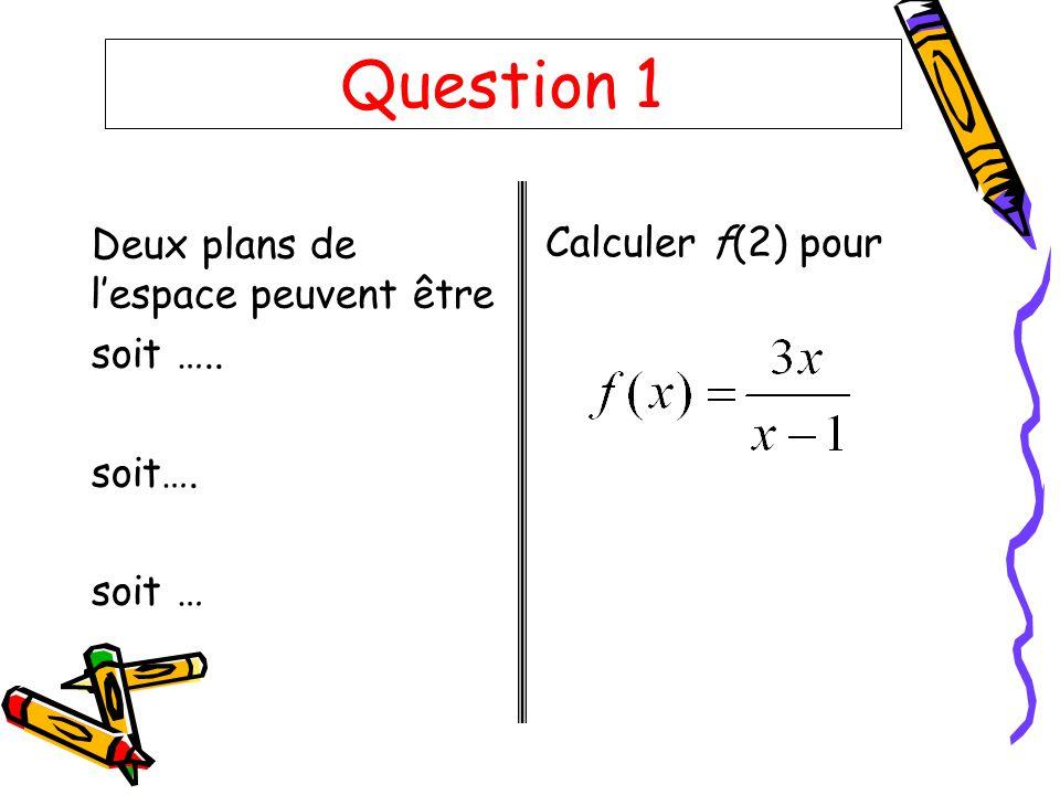 Question 1 Deux plans de lespace peuvent être soit ….. soit…. soit … Calculer f(2) pour