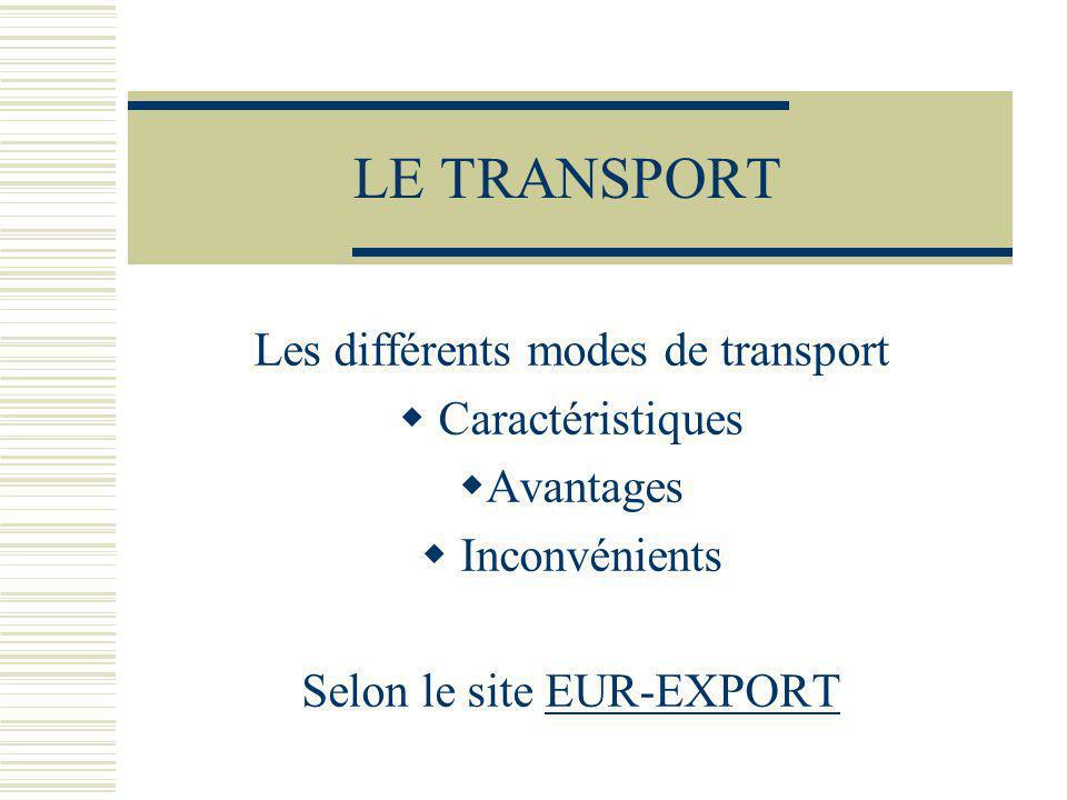 LE TRANSPORT Les différents modes de transport Caractéristiques Avantages Inconvénients Selon le site EUR-EXPORTEUR-EXPORT
