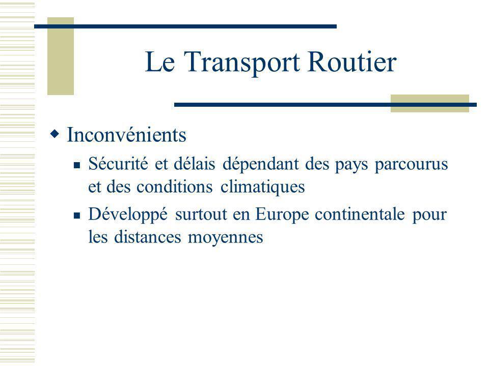 Le Transport Routier Inconvénients Sécurité et délais dépendant des pays parcourus et des conditions climatiques Développé surtout en Europe continent