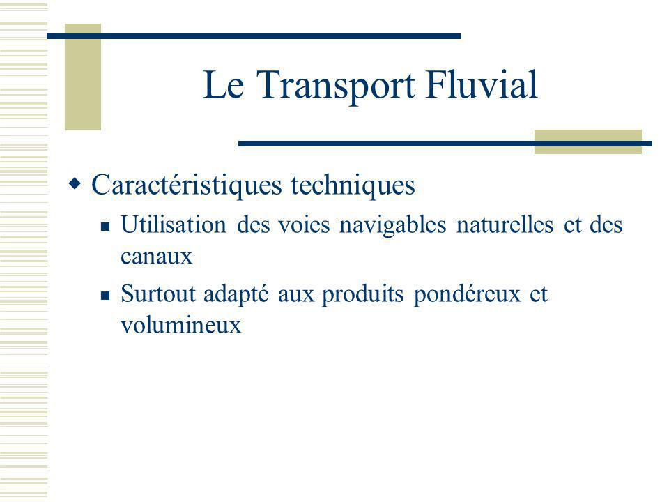 Le Transport Fluvial Caractéristiques techniques Utilisation des voies navigables naturelles et des canaux Surtout adapté aux produits pondéreux et vo