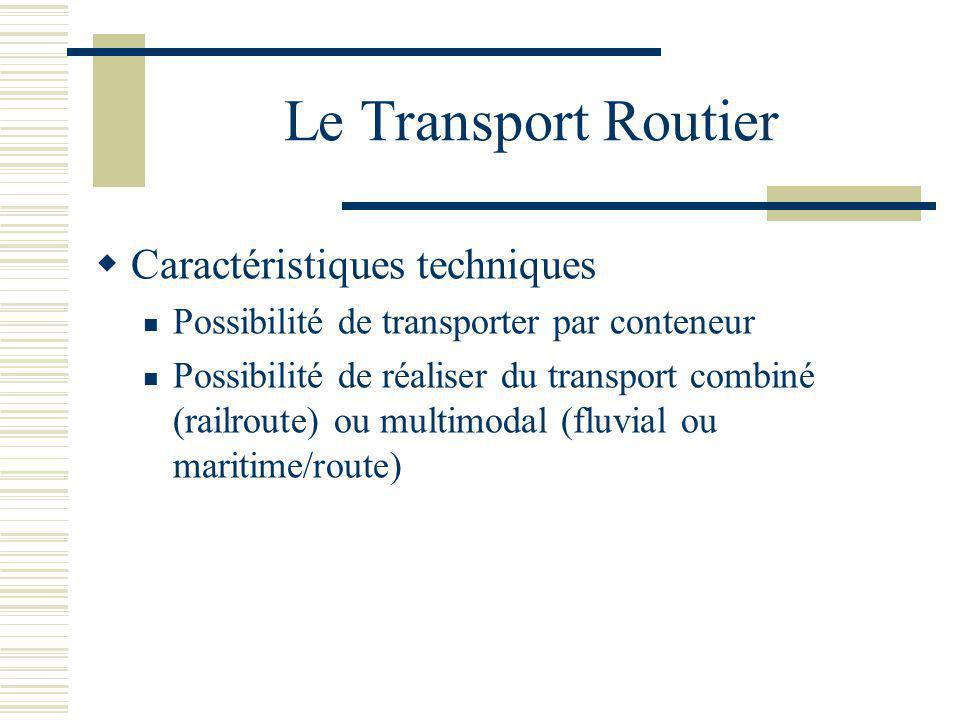Le Transport Routier Caractéristiques techniques Possibilité de transporter par conteneur Possibilité de réaliser du transport combiné (railroute) ou