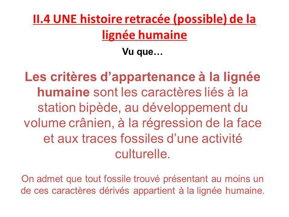 II.4 UNE histoire retracée (possible) de la lignée humaine Vu que… Les critères dappartenance à la lignée humaine sont les caractères liés à la statio