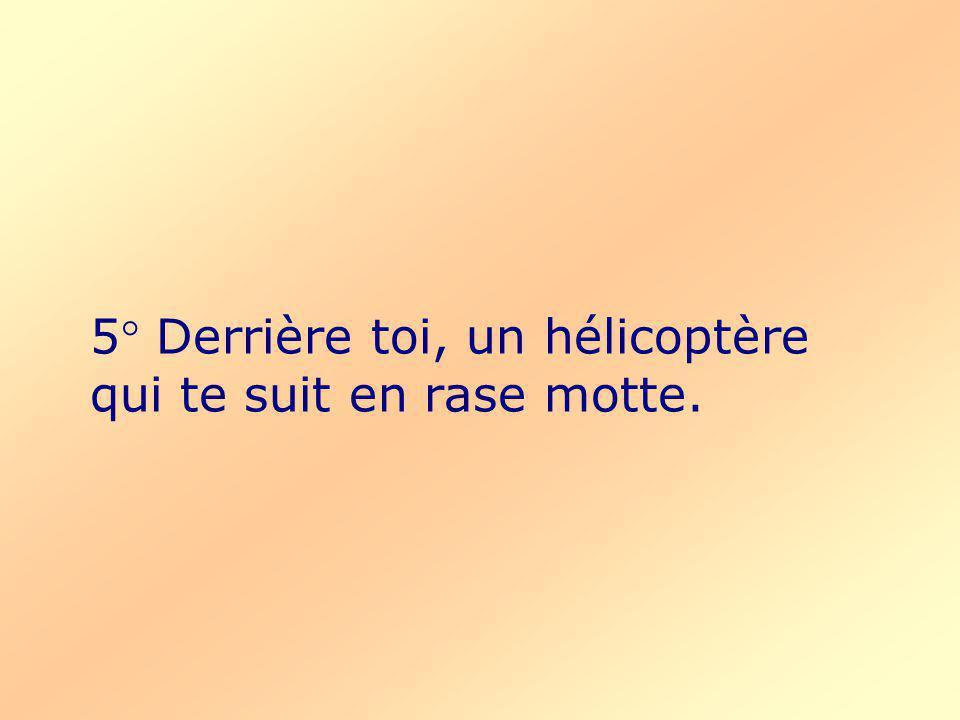 5° Derrière toi, un hélicoptère qui te suit en rase motte.