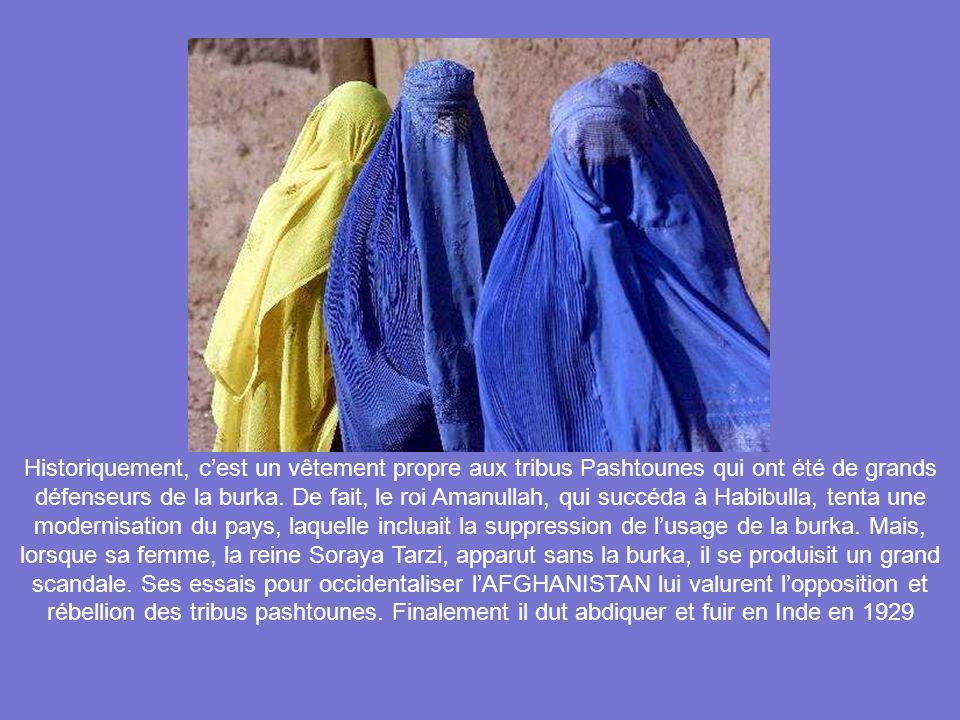 LA BURKA * Il est dit que ce vêtement a été introduit en AFGHANISTAN au début du XXe siècle, durant le mandat de HABIBULLA (1901-1919), qui imposa cet usage à plus de 200 femmes de son harem, pour éviter que la beauté de leur visage ne vienne à tenter dautres hommes.