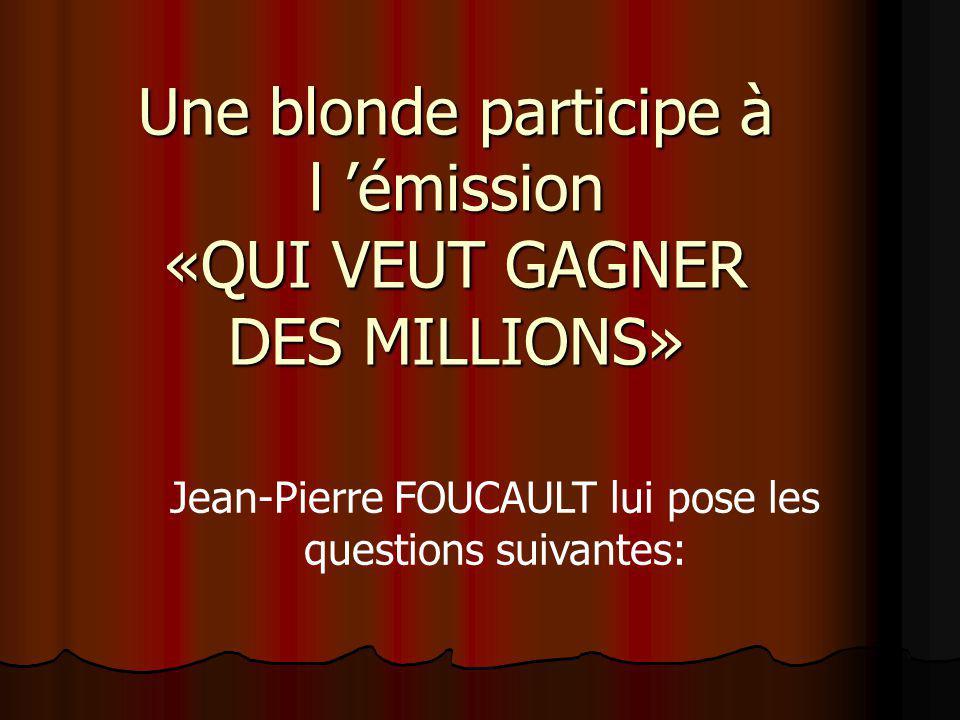 Une blonde participe à l émission «QUI VEUT GAGNER DES MILLIONS» Jean-Pierre FOUCAULT lui pose les questions suivantes:
