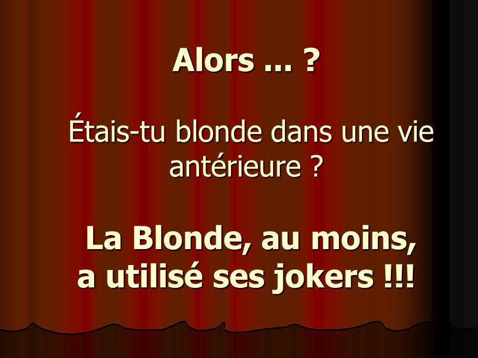 Alors... Étais-tu blonde dans une vie antérieure La Blonde, au moins, a utilisé ses jokers !!!