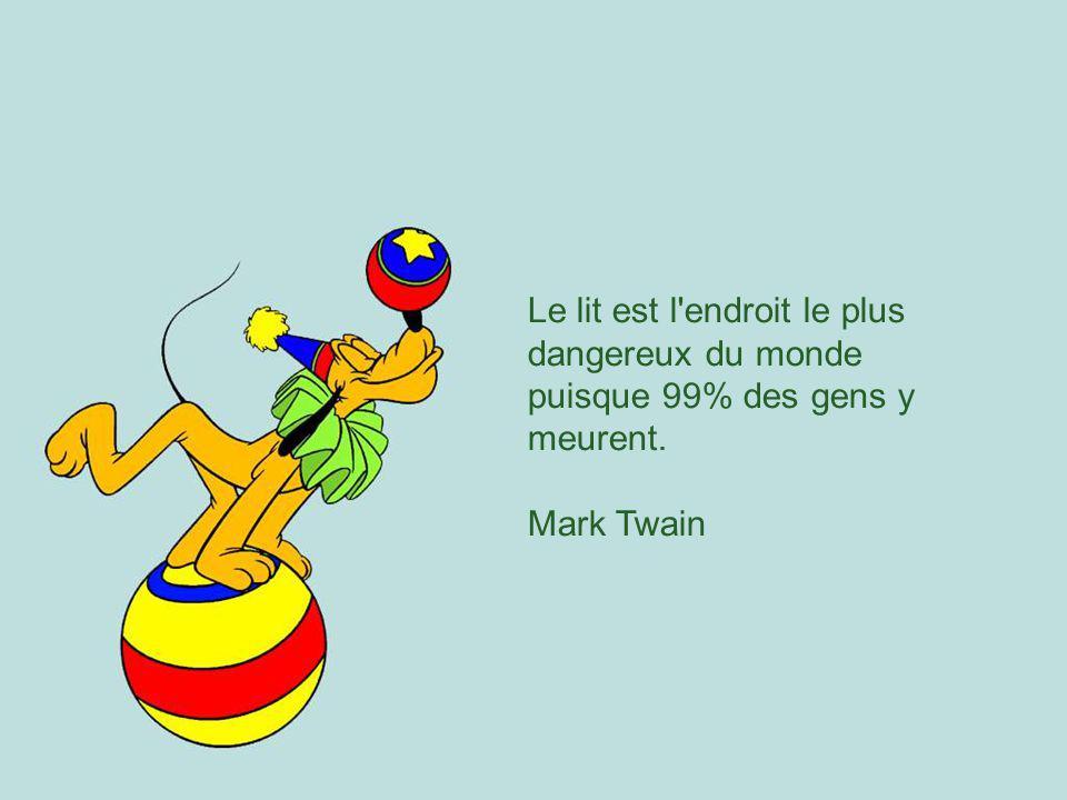 Le lit est l endroit le plus dangereux du monde puisque 99% des gens y meurent. Mark Twain