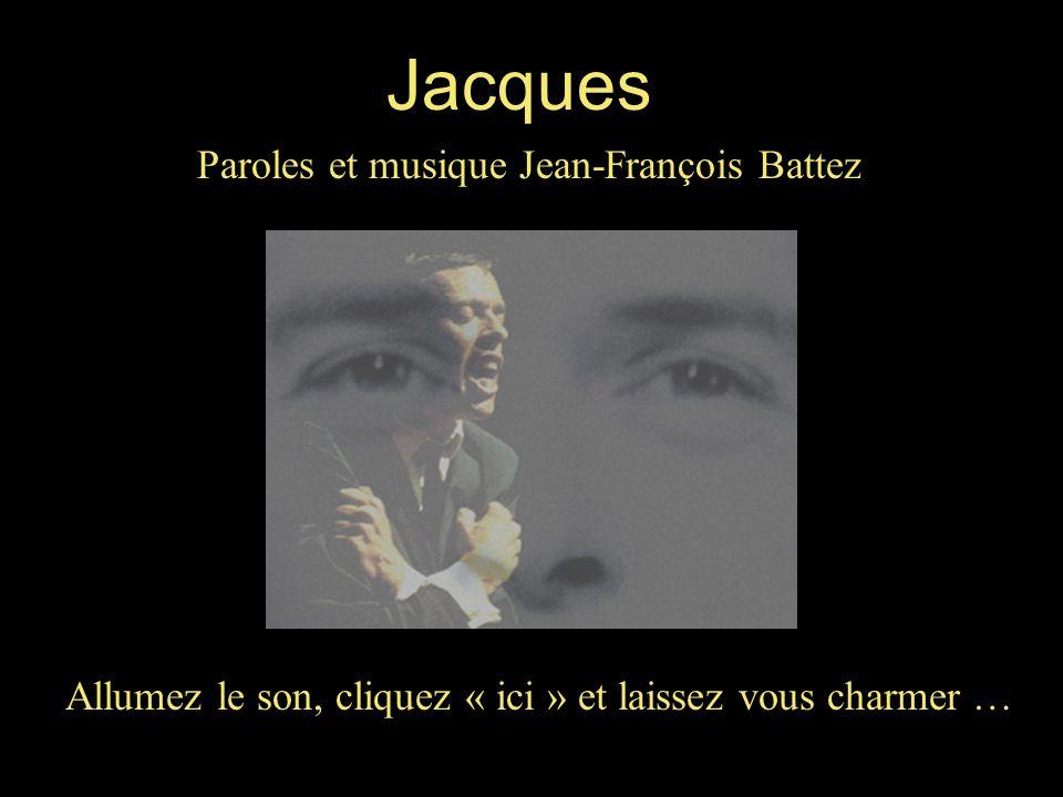 Allumez le son, cliquez « ici » et laissez vous charmer … Jacques Paroles et musique Jean-François Battez
