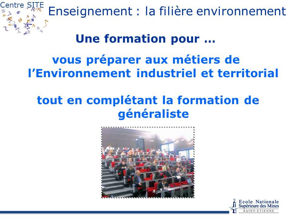 Centre SITE Enseignement : la filière environnement Une formation pour … vous préparer aux métiers de lEnvironnement industriel et territorial tout en complétant la formation de généraliste