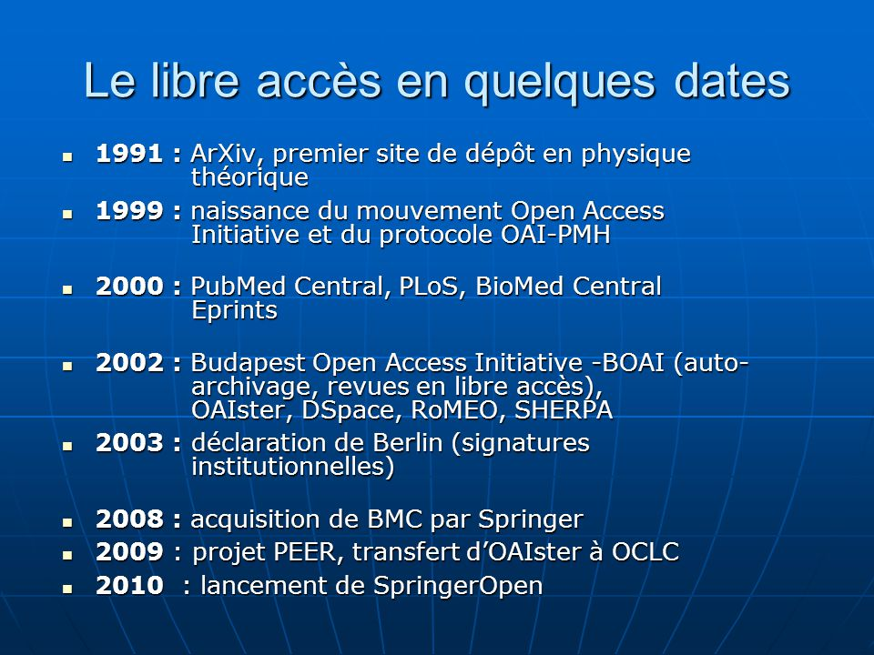 Le libre accès en quelques dates 1991 : ArXiv, premier site de dépôt en physique théorique 1991 : ArXiv, premier site de dépôt en physique théorique 1999 : naissance du mouvement Open Access Initiative et du protocole OAI-PMH 1999 : naissance du mouvement Open Access Initiative et du protocole OAI-PMH 2000 : PubMed Central, PLoS, BioMed Central Eprints 2000 : PubMed Central, PLoS, BioMed Central Eprints 2002 : Budapest Open Access Initiative -BOAI (auto- archivage, revues en libre accès), OAIster, DSpace, RoMEO, SHERPA 2002 : Budapest Open Access Initiative -BOAI (auto- archivage, revues en libre accès), OAIster, DSpace, RoMEO, SHERPA 2003 : déclaration de Berlin (signatures institutionnelles) 2003 : déclaration de Berlin (signatures institutionnelles) 2008 : acquisition de BMC par Springer 2008 : acquisition de BMC par Springer 2009 : projet PEER, transfert dOAIster à OCLC 2009 : projet PEER, transfert dOAIster à OCLC 2010 : lancement de SpringerOpen 2010 : lancement de SpringerOpen