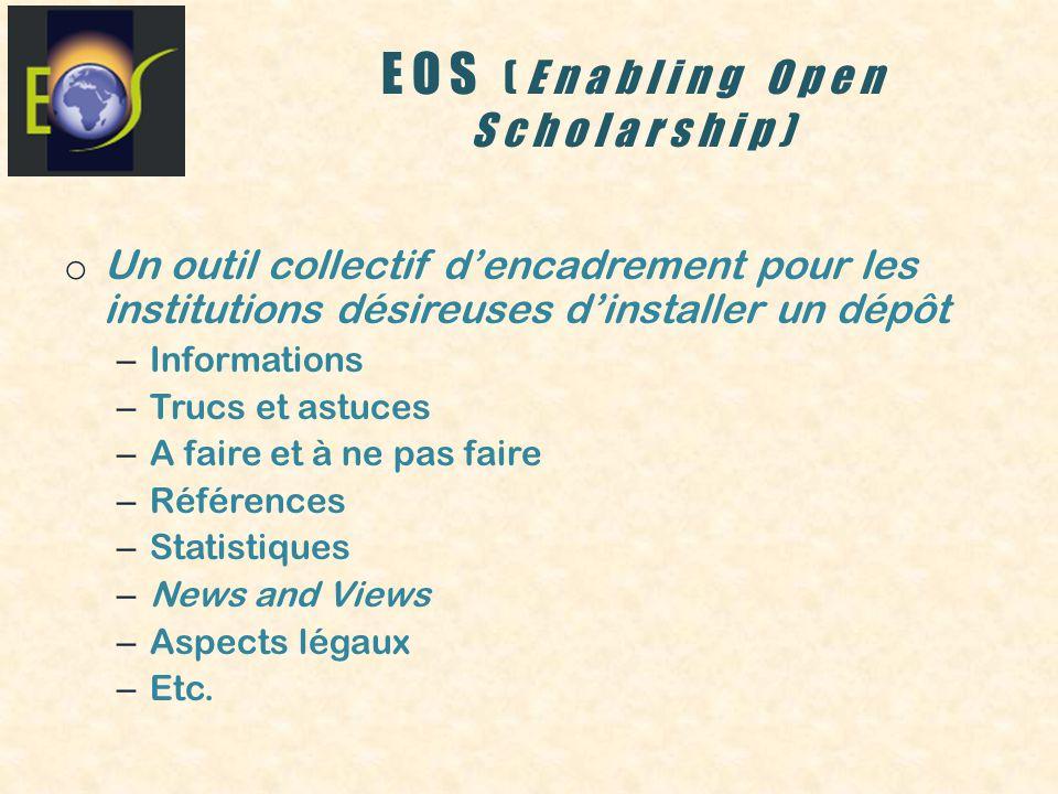EOS (Enabling Open Scholarship) o Un outil collectif dencadrement pour les institutions désireuses dinstaller un dépôt – Informations – Trucs et astuces – A faire et à ne pas faire – Références – Statistiques – News and Views – Aspects légaux – Etc.