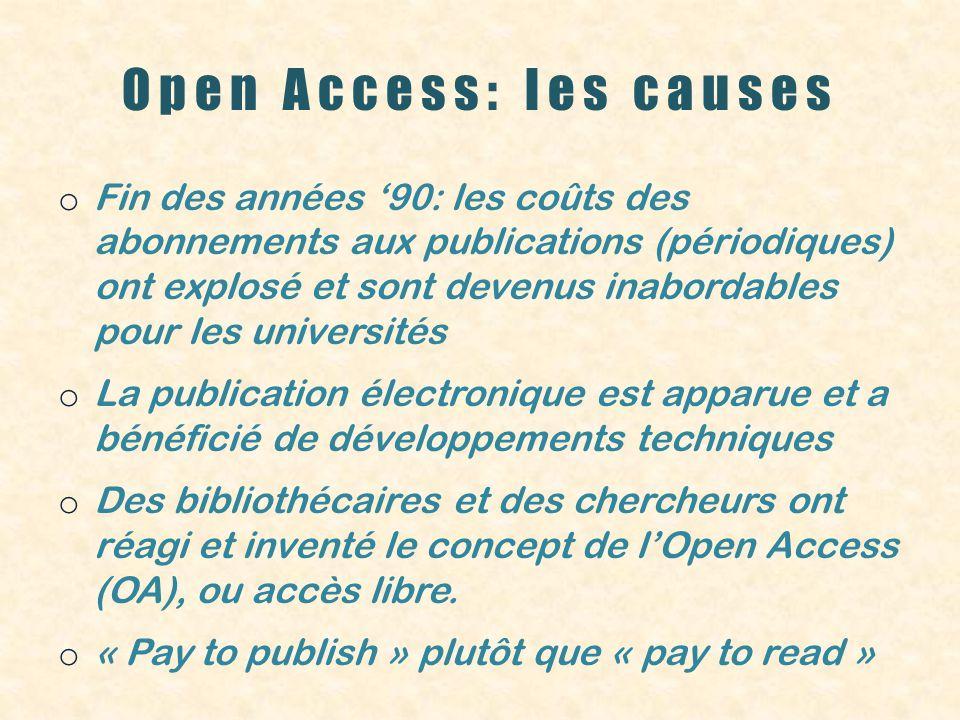 Open Access: les causes o Fin des années 90: les coûts des abonnements aux publications (périodiques) ont explosé et sont devenus inabordables pour les universités o La publication électronique est apparue et a bénéficié de développements techniques o Des bibliothécaires et des chercheurs ont réagi et inventé le concept de lOpen Access (OA), ou accès libre.