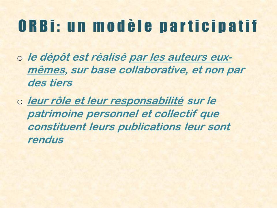 ORBi: un modèle participatif o le dépôt est réalisé par les auteurs eux- mêmes, sur base collaborative, et non par des tiers o leur rôle et leur responsabilité sur le patrimoine personnel et collectif que constituent leurs publications leur sont rendus