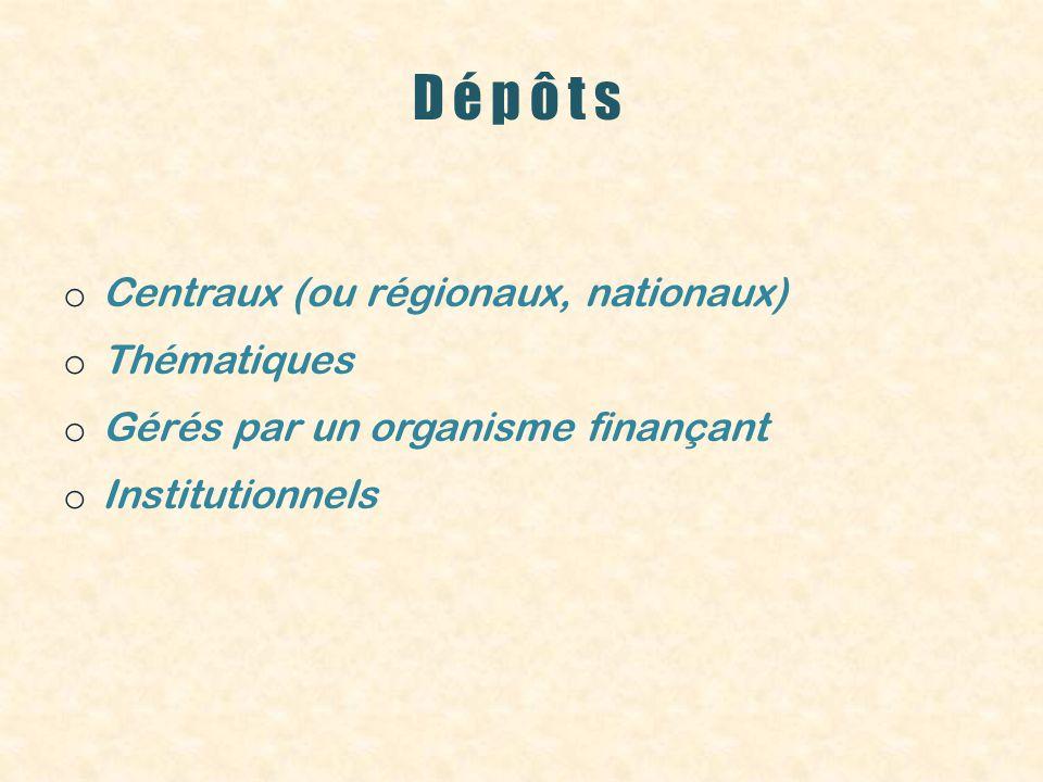 Dépôts o Centraux (ou régionaux, nationaux) o Thématiques o Gérés par un organisme finançant o Institutionnels