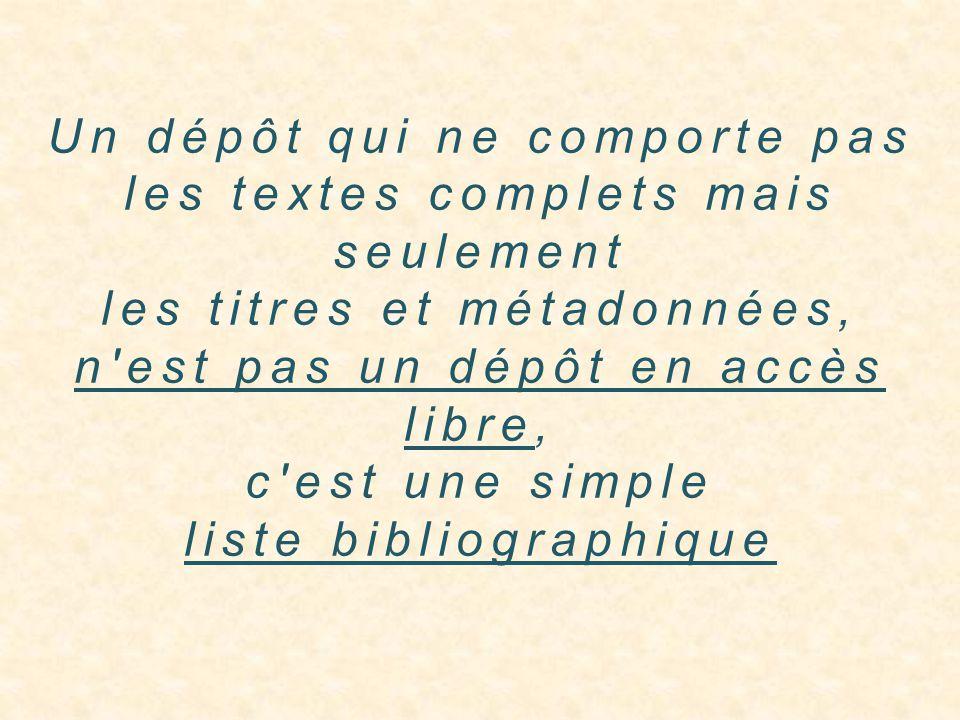 Un dépôt qui ne comporte pas les textes complets mais seulement les titres et métadonnées, n est pas un dépôt en accès libre, c est une simple liste bibliographique