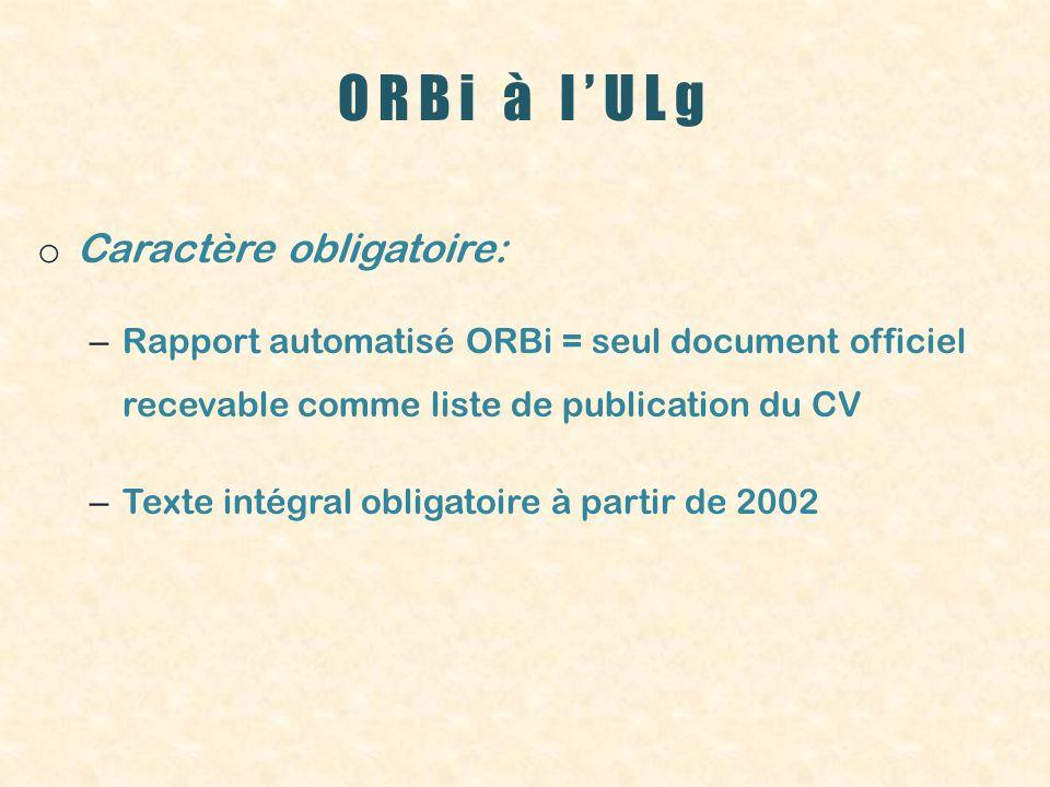 ORBi à lULg o Caractère obligatoire: – Rapport automatisé ORBi = seul document officiel recevable comme liste de publication du CV – Texte intégral obligatoire à partir de 2002