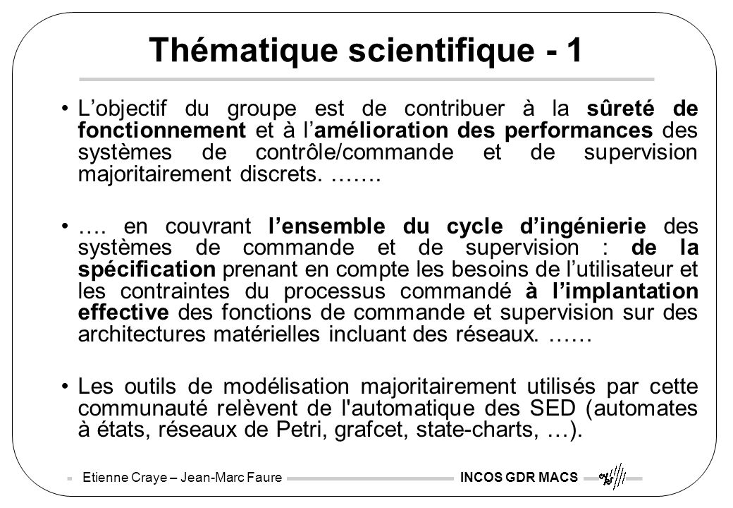 Etienne Craye – Jean-Marc Faure INCOS GDR MACS Thématique scientifique - 1 Lobjectif du groupe est de contribuer à la sûreté de fonctionnement et à la