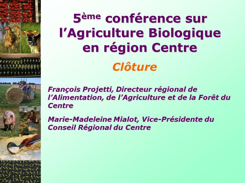 5 ème conférence sur lAgriculture Biologique en région Centre Clôture François Projetti, Directeur régional de lAlimentation, de lAgriculture et de la