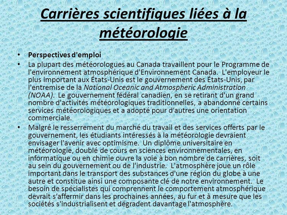 Carrières scientifiques liées à la météorologie Perspectives d'emploi La plupart des météorologues au Canada travaillent pour le Programme de l'enviro