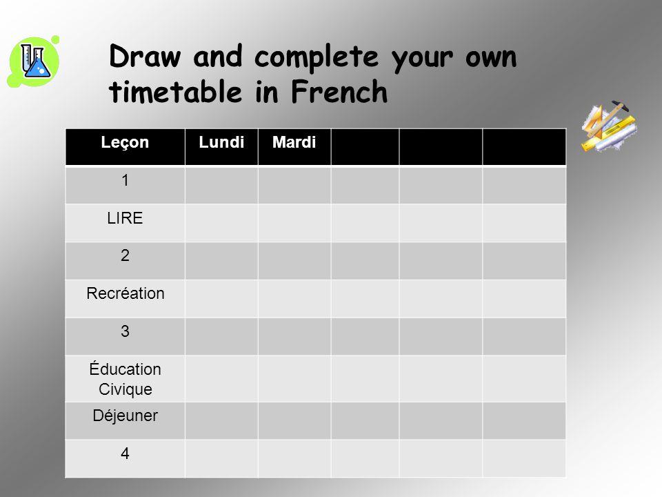 Draw and complete your own timetable in French LeçonLundiMardi 1 LIRE 2 Recréation 3 Éducation Civique Déjeuner 4