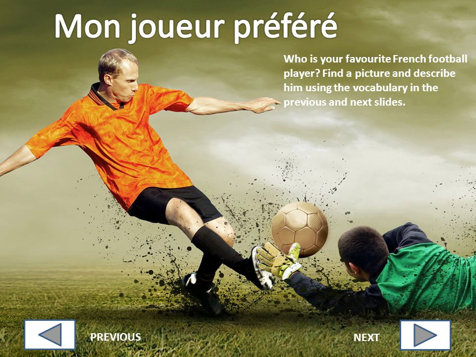 Who is your favourite French football player? Find a picture and describe him using the vocabulary in the previous and next slides. PREVIOUS NEXT