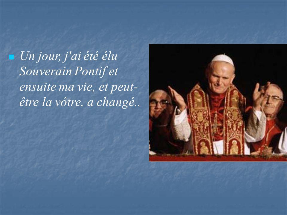 Un jour, j ai été élu Souverain Pontif et ensuite ma vie, et peut- être la vôtre, a changé..