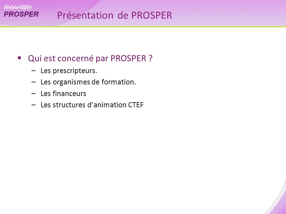 Présentation de PROSPER Qui est concerné par PROSPER ? –Les prescripteurs. –Les organismes de formation. –Les financeurs –Les structures danimation CT