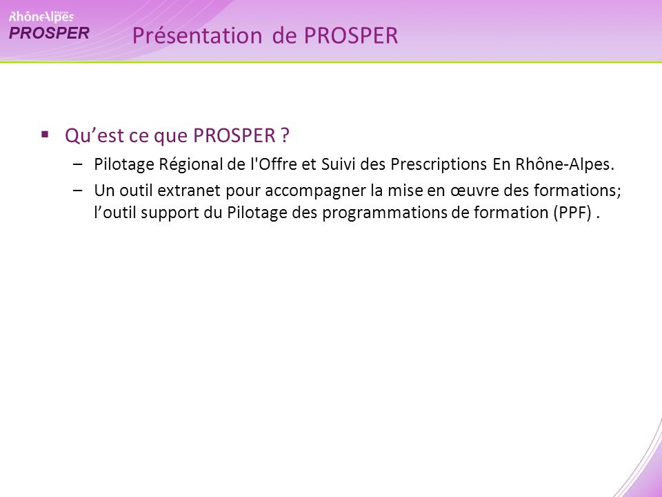 Présentation de PROSPER Quest ce que PROSPER ? –Pilotage Régional de l'Offre et Suivi des Prescriptions En Rhône-Alpes. –Un outil extranet pour accomp