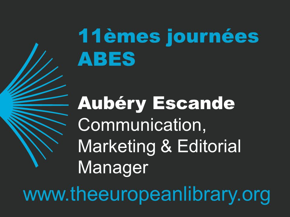 11èmes journées ABES www.theeuropeanlibrary.org Aubéry Escande Communication, Marketing & Editorial Manager