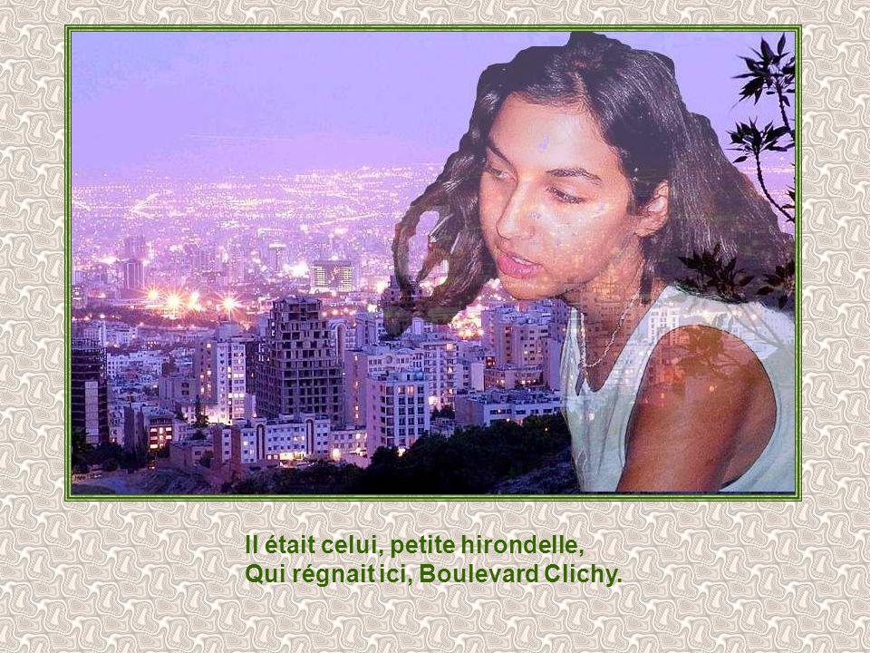 Il était celui, petite hirondelle, Qui régnait ici, Boulevard Clichy.