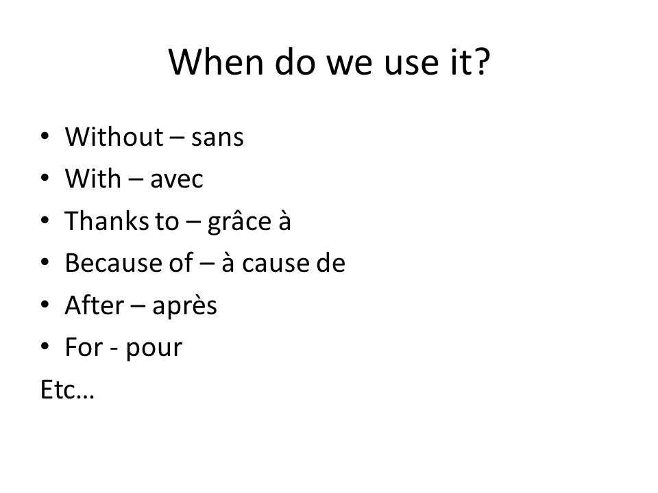 When do we use it? Without – sans With – avec Thanks to – grâce à Because of – à cause de After – après For - pour Etc…